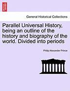 Parallel Universal History, Being an Outline of the History and Biography of the World. Divided Into Periods