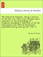 The Historical Register, being a history of the late war with Great Britain and a summary of the proceedings of Congress including a collection of all the state papers and official documents, published during that period. VOL. II - Palmer, Thomas H.