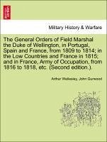 The General Orders of Field Marshal the Duke of Wellington, in Portugal, Spain and France, from 1809 to 1814 in the Low Countries and France in 1815 and in France, Army of Occupation, from 1816 to 1818, etc. (Second edition.). - Wellesley, Arthur Gurwood, John