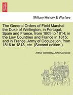 The General Orders of Field Marshal the Duke of Wellington, in Portugal, Spain and France, from 1809 to 1814; In the Low Countries and France in 1815;
