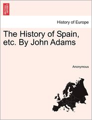 The History of Spain, Etc. by John Adams