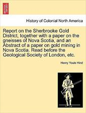 Report on the Sherbrooke Gold District, Together with a Paper on the Gneisses of Nova Scotia, and an Abstract of a Paper on Gold M - Hind, Henry Youle