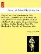 Hind, Henry Youle: Report on the Sherbrooke Gold District, together with a paper on the gneisses of Nova Scotia, and an Abstract of a paper on gold mining in Nova Scotia. Read before the Geological Society of London, etc.