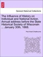 The Influence of History on Individual and National Action. Annual address before the State Historical Society of Wisconsin ... January 30th, 1868. - Chadbourne, Paul Ansel