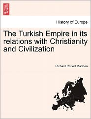 The Turkish Empire In Its Relations With Christianity And Civilization - Richard Robert Madden