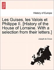 Les Guises, Les Valois Et Philippe Ii. [History Of The House Of Lorraine. With A Selection From Their Letters.] - Joseph De Croze