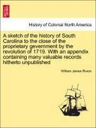 Rivers, William James: A sketch of the history of South Carolina to the close of the proprietary gevernment by the revolution of 1719. With an appendix containing many valuable records hitherto unpublished