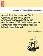 A Sketch of the History of South Carolina to the Close of the Proprietary Gevernment by the Revolution of 1719. with an Appendix Containing Many Valuable Records Hitherto Unpublished