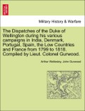 Wellesley, Arthur;Gurwood, John: The Dispatches of the Duke of Wellington during his various campaigns in India, Denmark, Portugal, Spain, the Low Countries and France from 1799 to 1818. Compiled by Lieut. Colonel Gurwood. Volume the Eleventh