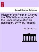 History of the Reign of Charles the Fifth With an account of the Emperor's life after his abdication, by W. H. Prescott - Robertson, William D. D.