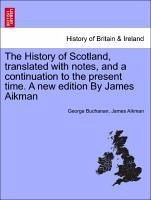 The History of Scotland, translated with notes, and a continuation to the present time. A new edition By James Aikman. Vol. III. - Buchanan, George Aikman, James