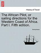 The African Pilot, or Sailing Directions for the Western Coast of Africa. Part I. Fifth Edition.