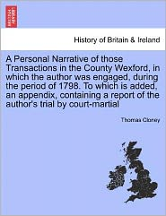 A Personal Narrative Of Those Transactions In The County Wexford, In Which The Author Was Engaged, During The Period Of 1798. To Which Is Added, An Appendix, Containing A Report Of The Author's Trial By Court-Martial - Thomas Cloney