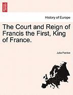 The Court and Reign of Francis the First, King of France.
