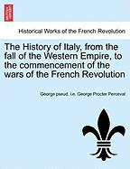 The History of Italy, from the Fall of the Western Empire, to the Commencement of the Wars of the French Revolution