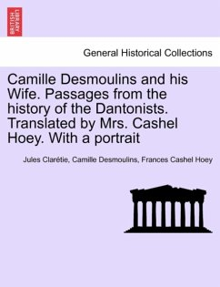 Camille Desmoulins and his Wife. Passages from the history of the Dantonists. Translated by Mrs. Cashel Hoey. With a portrait - Clarétie, Jules Desmoulins, Camille Hoey, Frances Cashel