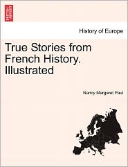 True Stories From French History. Illustrated - Nancy Margaret Paul