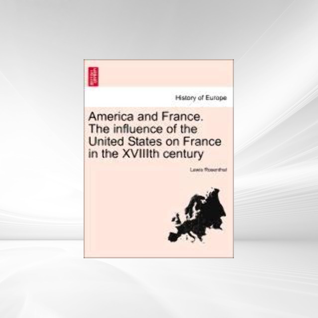 America and France. The influence of the United States on France in the XVIIIth century als Taschenbuch von Lewis Rosenthal - British Library, Historical Print Editions