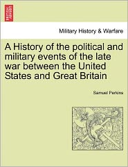 A History Of The Political And Military Events Of The Late War Between The United States And Great Britain - Samuel Perkins