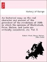 An historical essay on the real character and amount of the precedent of the revolution of 1688 in which the opinions of Mackintosh, Price, Hallam, and Locke are critically considered, etc. Vol. II. - Ward, Robert Hallam, Henry Locke, John