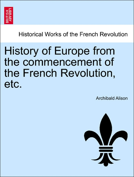 History of Europe from the commencement of the French Revolution, etc. Vol. XI. Tenth Edition, with Portraits. als Taschenbuch von Archibald Alison - British Library, Historical Print Editions