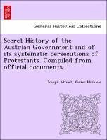 Secret History of the Austrian Government and of its systematic persecutions of Protestants. Compiled from official documents. - Michiels, Joseph Alfred, Xavier