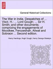 The War In India. Despatches Of ... Visct. H. - Henry Hardinge, Hugh Gough, Henry George Wakelyn