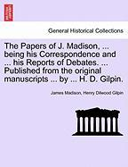 The Papers of J. Madison, ... Being His Correspondence and ... His Reports of Debates. ... Published from the Original Manuscripts ... by ... H. D. Gilpin. Volume II