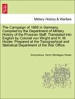 The Campaign of 1866 in Germany. Compiled by the Department of Military History of the Prussian Staff. Translated into English by Colonel von Wright and H. M. Hozier. Prepared at the Topographical and Statistical Department of the War Office. - Anonymous Hozier, Henry Montague