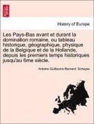 Schayes, Antoine Guillaume Bernard: Les Pays-Bas avant et durant la domination romaine, ou tableau historique, géographique, physique de la Belgique et de la Hollande, depuis les premiers temps historiques jusqu´au 6me siècle.