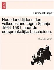 Nederland Tijdens Den Volksopstand Tegen Spanje 1564-1581, Naar De Oorspronkelijke Bescheiden. - Johan Van. Vloten