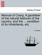 Manual of Coorg. a Gazetteer of the Natural Features of the Country, and the ... Condition of Its Inhabitants, Etc.