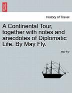 A Continental Tour, Together with Notes and Anecdotes of Diplomatic Life. by May Fly.
