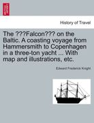 Knight, Edward Frederick: The Falcon on the Baltic. A coasting voyage from Hammersmith to Copenhagen in a three-ton yacht ... With map and illustrations, etc.