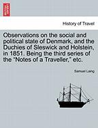 "Observations on the Social and Political State of Denmark, and the Duchies of Sleswick and Holstein, in 1851. Being the Third Series of the ""Notes of a Traveller,"" Etc."