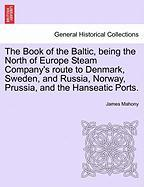 The Book of the Baltic, Being the North of Europe Steam Company's Route to Denmark, Sweden, and Russia, Norway, Prussia, and the Hanseatic Ports.