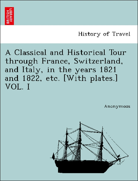 A Classical and Historical Tour through France, Switzerland, and Italy, in the years 1821 and 1822, etc. [With plates.] VOL. I als Taschenbuch von... - British Library, Historical Print Editions