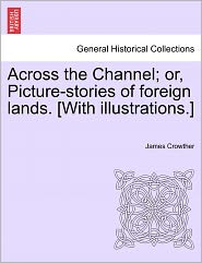 Across The Channel; Or, Picture-Stories Of Foreign Lands. [With Illustrations.] - James Crowther