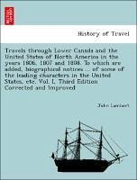 Travels through Lower Canada and the United States of North America in the years 1806, 1807 and 1808. To which are added, biographical notices ... of some of the leading characters in the United States, etc. Vol. I, Third Edition Corrected and Improved - Lambert, John