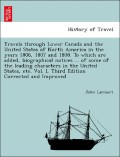 Lambert, John: Travels through Lower Canada and the United States of North America in the years 1806, 1807 and 1808. To which are added, biographical notices ... of some of the leading characters in the United States, etc. Vol. I, Third Edition