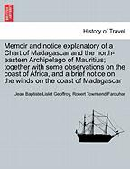 Memoir and Notice Explanatory of a Chart of Madagascar and the North-Eastern Archipelago of Mauritius; Together with Some Observations on the Coast of