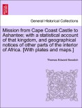 Bowdich, Thomas Edward: Mission from Cape Coast Castle to Ashantee; with a statistical account of that kingdom, and geographical notices of other parts of the interior of Africa. [With plates and maps.]