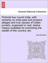 Pictorial Tour Round India; With Remarks On India Past And Present, Alleged And True Causes Of Indian Poverty, Supposed Or Real, Twelve Means Available For Promoting The Wealth Of The Country, Etc. - John Murdoch