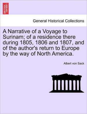 A Narrative of a Voyage to Surinam; of a residence there during 1805, 1806 and 1807, and of the author's return to Europe by the way of North America.