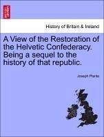 A View of the Restoration of the Helvetic Confederacy. Being a sequel to the history of that republic. - Planta, Joseph