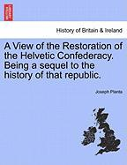 A View of the Restoration of the Helvetic Confederacy. Being a Sequel to the History of That Republic.
