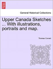 Upper Canada Sketches ... With Illustrations, Portraits And Map. - Thomas Conant