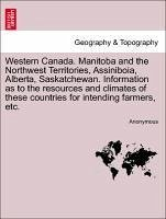 Western Canada. Manitoba and the Northwest Territories, Assiniboia, Alberta, Saskatchewan. Information as to the resources and climates of these countries for intending farmers, etc. - Anonymous