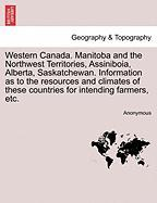 Western Canada. Manitoba and the Northwest Territories, Assiniboia, Alberta, Saskatchewan. Information as to the Resources and Climates of These Count