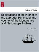Explorations in the interior of the Labrador Peninsula, the country of the Montagnais and Nasquappe Indians. - Hind, Henry Youle